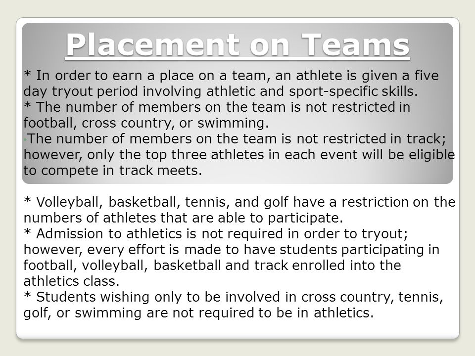 Placement on Teams * In order to earn a place on a team, an athlete is given a five day tryout period involving athletic and sport-specific skills.