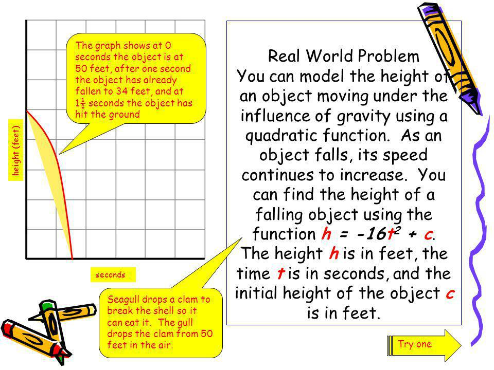 Real World Problem You can model the height of an object moving under the influence of gravity using a quadratic function. As an object falls, its speed continues to increase. You can find the height of a falling object using the function h = -16t2 + c. The height h is in feet, the time t is in seconds, and the initial height of the object c is in feet.