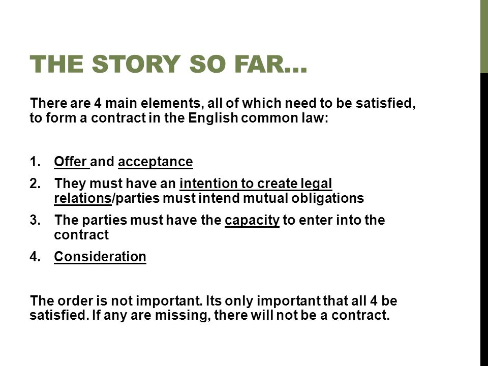 The story So far… There are 4 main elements, all of which need to be satisfied, to form a contract in the English common law: