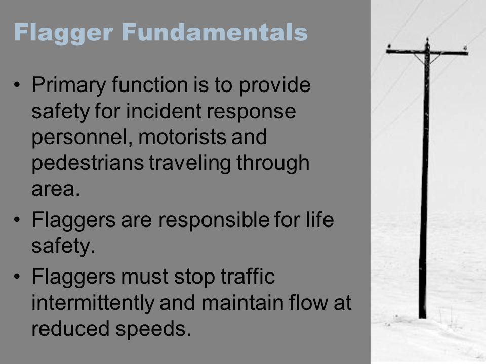 Flagger Fundamentals Primary function is to provide safety for incident response personnel, motorists and pedestrians traveling through area.