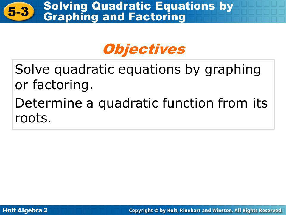 Objectives Solve quadratic equations by graphing or factoring.