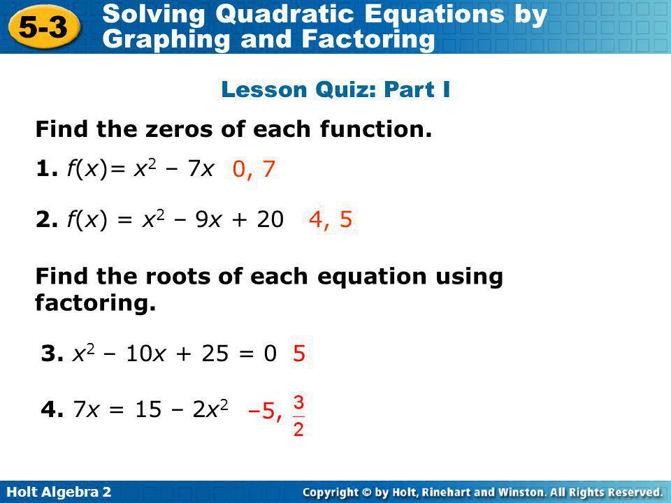 Lesson Quiz: Part I Find the zeros of each function. 1. f(x)= x2 – 7x. 0, 7. 2. f(x) = x2 – 9x + 20.