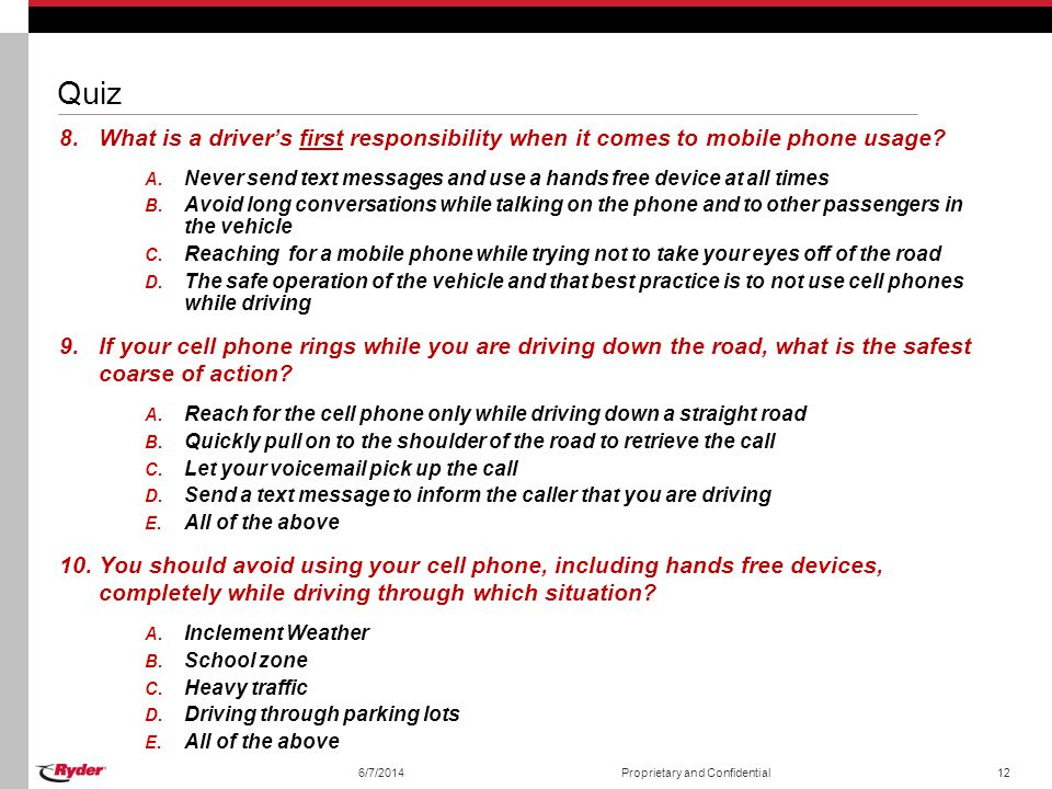 Quiz What is a driver's first responsibility when it comes to mobile phone usage Never send text messages and use a hands free device at all times.