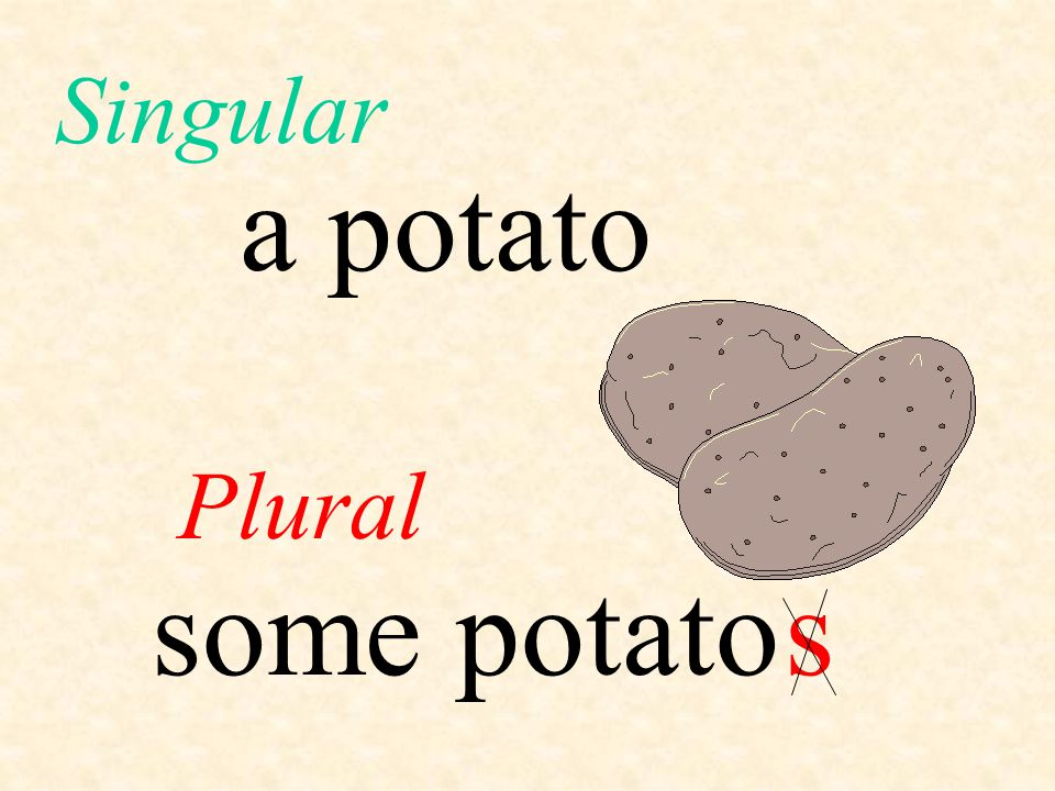 Singular a potato Plural some potato s