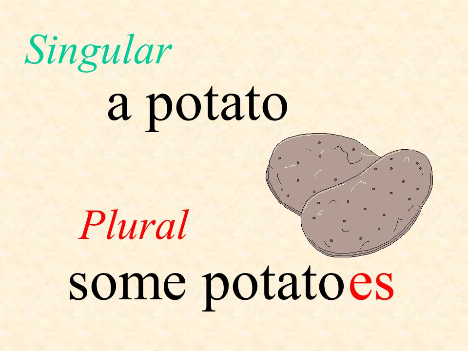 Singular a potato Plural some potato es