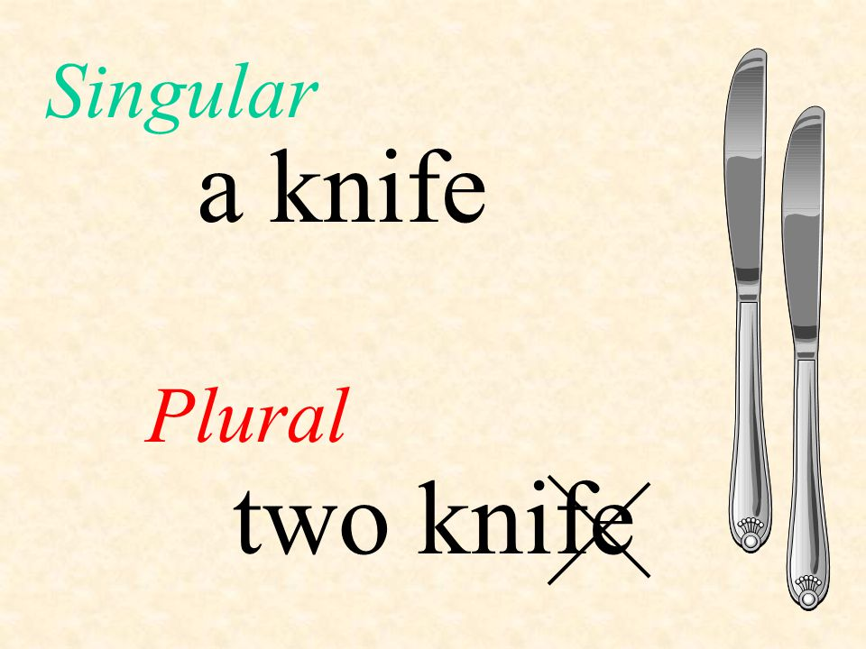 Singular a knife Plural two knife