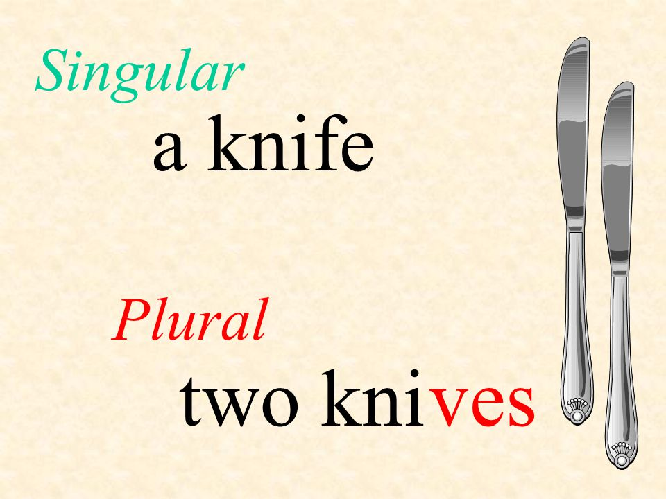 Singular a knife Plural two kni ves