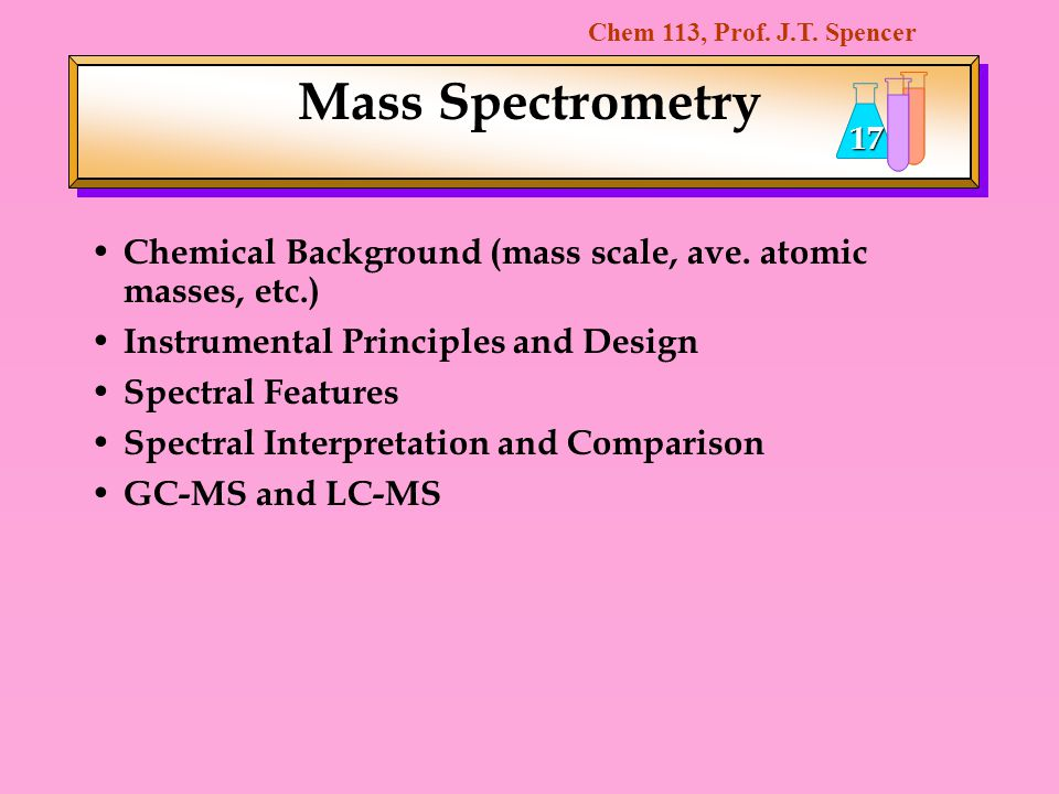 Mass Spectrometry Chemical Background (mass scale, ave. atomic masses, etc.) Instrumental Principles and Design.