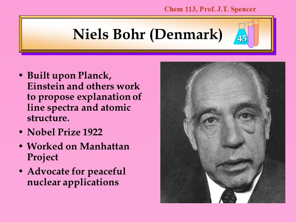 Niels Bohr (Denmark) Built upon Planck, Einstein and others work to propose explanation of line spectra and atomic structure.