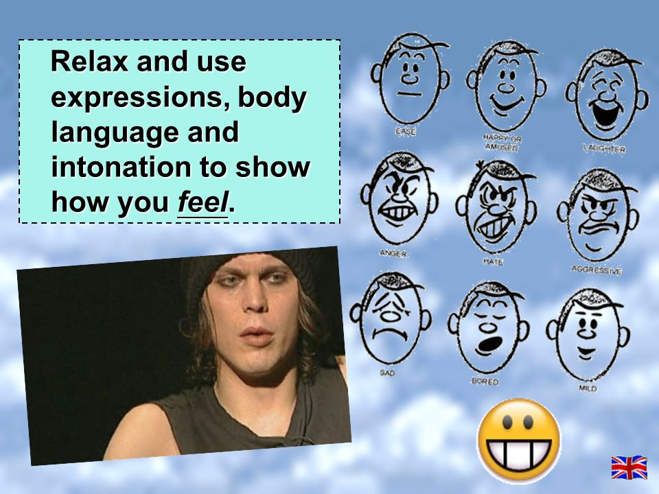 Relax and use expressions, body language and intonation to show how you feel.