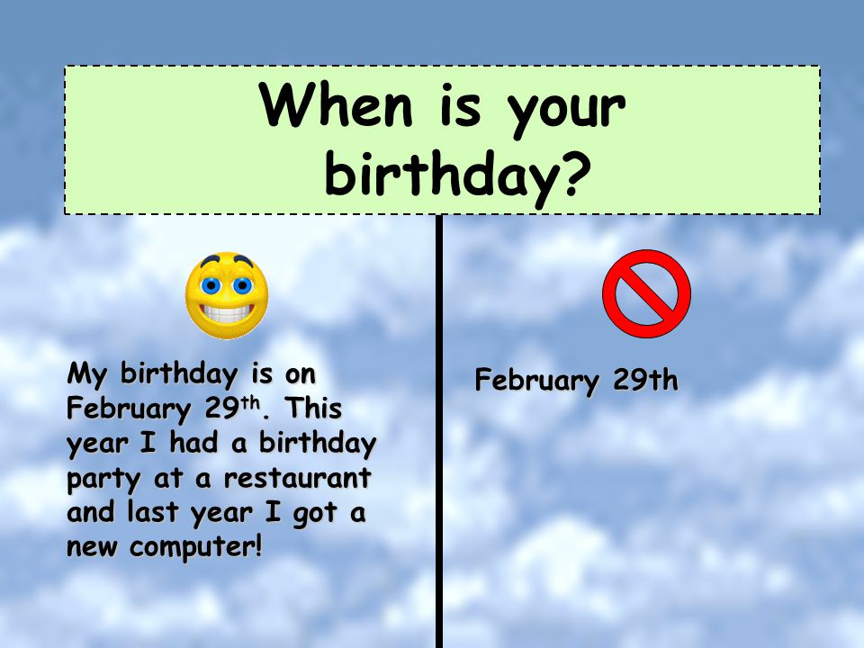 When is your birthday My birthday is on February 29th. This year I had a birthday party at a restaurant and last year I got a new computer!