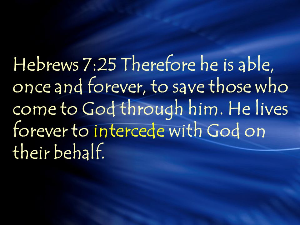 Hebrews 7:25 Therefore he is able, once and forever, to save those who come to God through him.