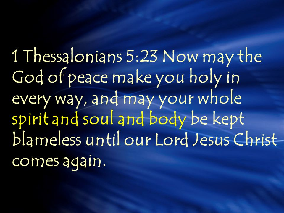 1 Thessalonians 5:23 Now may the God of peace make you holy in every way, and may your whole spirit and soul and body be kept blameless until our Lord Jesus Christ comes again.