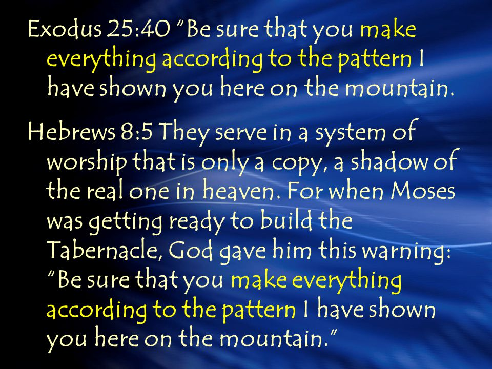 Exodus 25:40 Be sure that you make everything according to the pattern I have shown you here on the mountain.