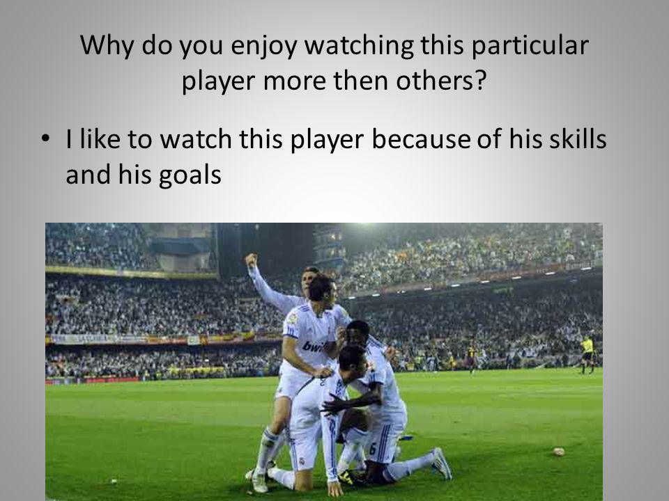 Why do you enjoy watching this particular player more then others