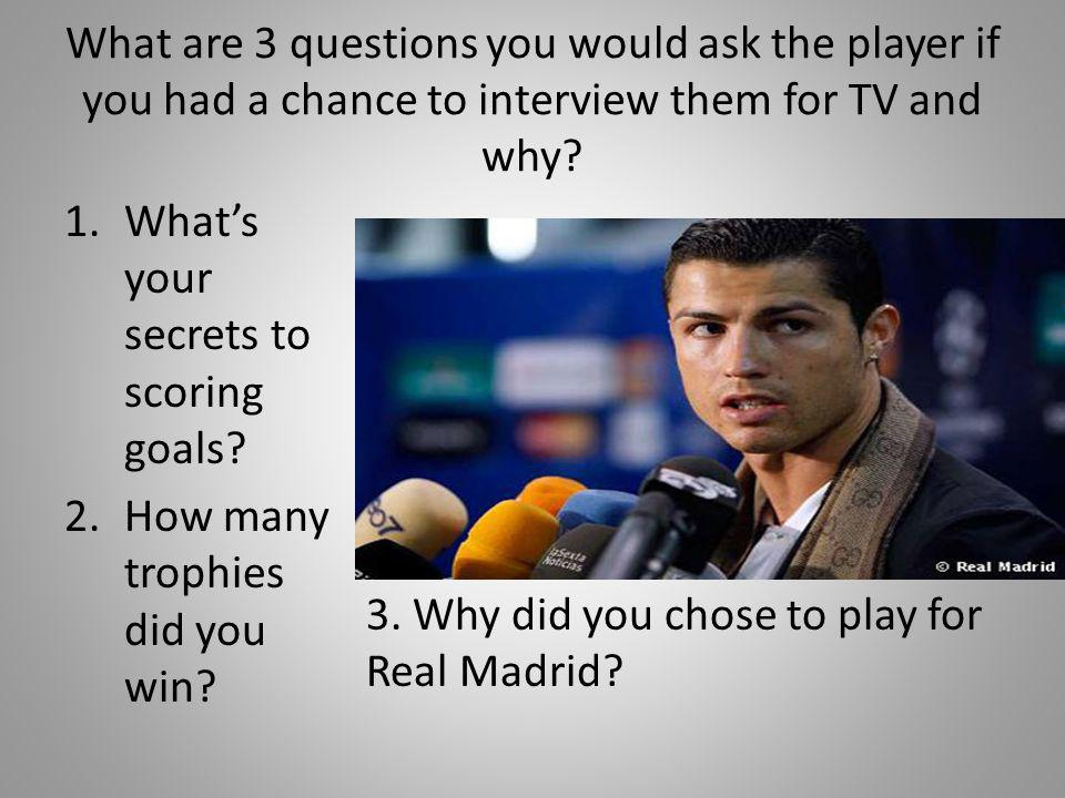 What are 3 questions you would ask the player if you had a chance to interview them for TV and why