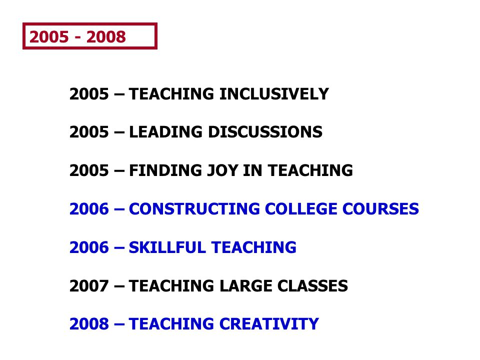 2005 - 2008 2005 – TEACHING INCLUSIVELY. 2005 – LEADING DISCUSSIONS. 2005 – FINDING JOY IN TEACHING.