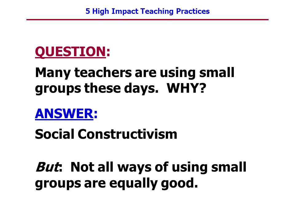 QUESTION: Many teachers are using small groups these days. WHY ANSWER: Social Constructivism.