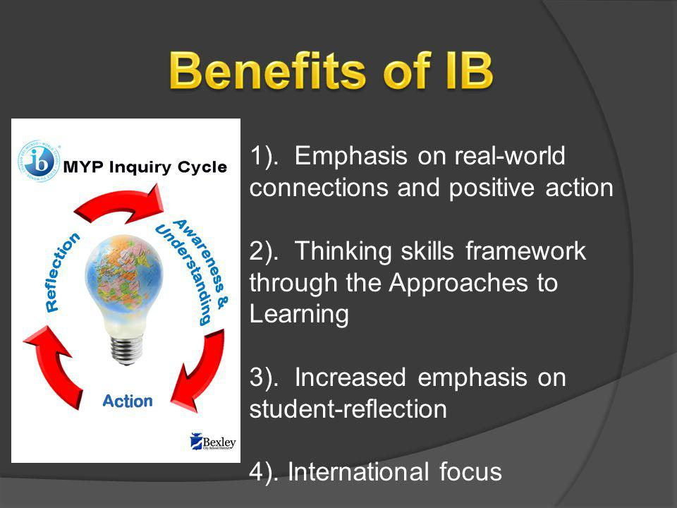 Benefits of IB 1). Emphasis on real-world connections and positive action. 2). Thinking skills framework through the Approaches to Learning.