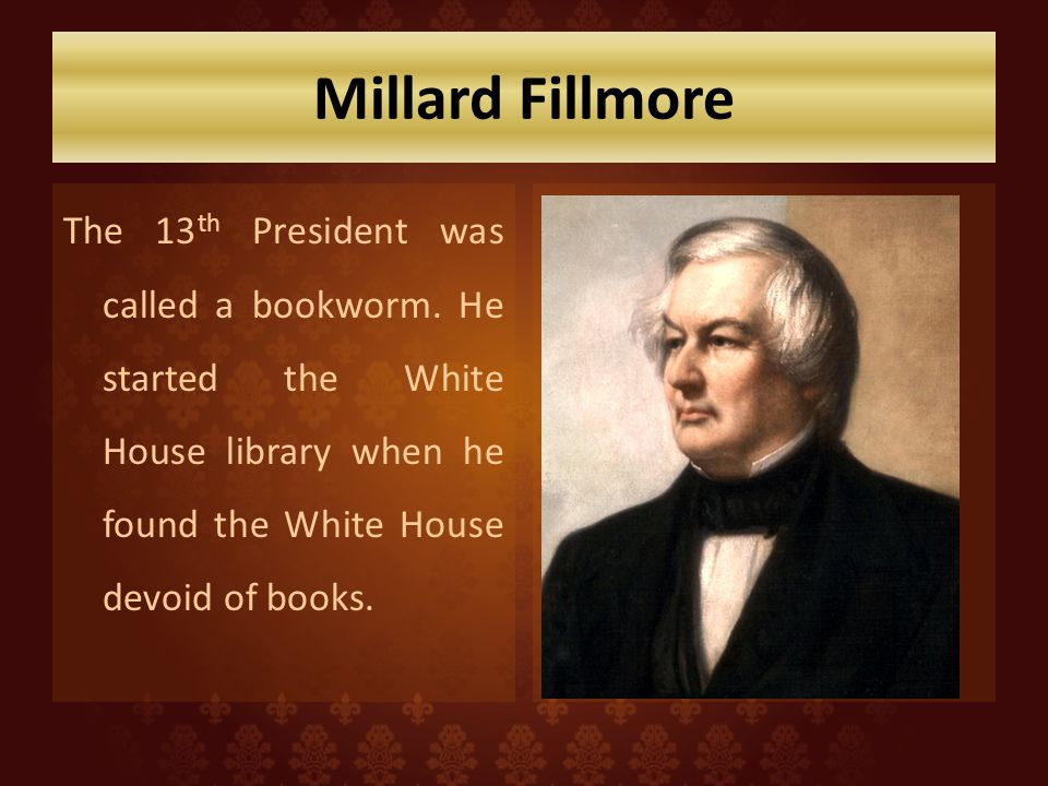 Millard Fillmore The 13th President was called a bookworm.