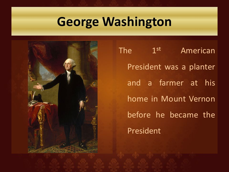 George Washington The 1st American President was a planter and a farmer at his home in Mount Vernon before he became the President.