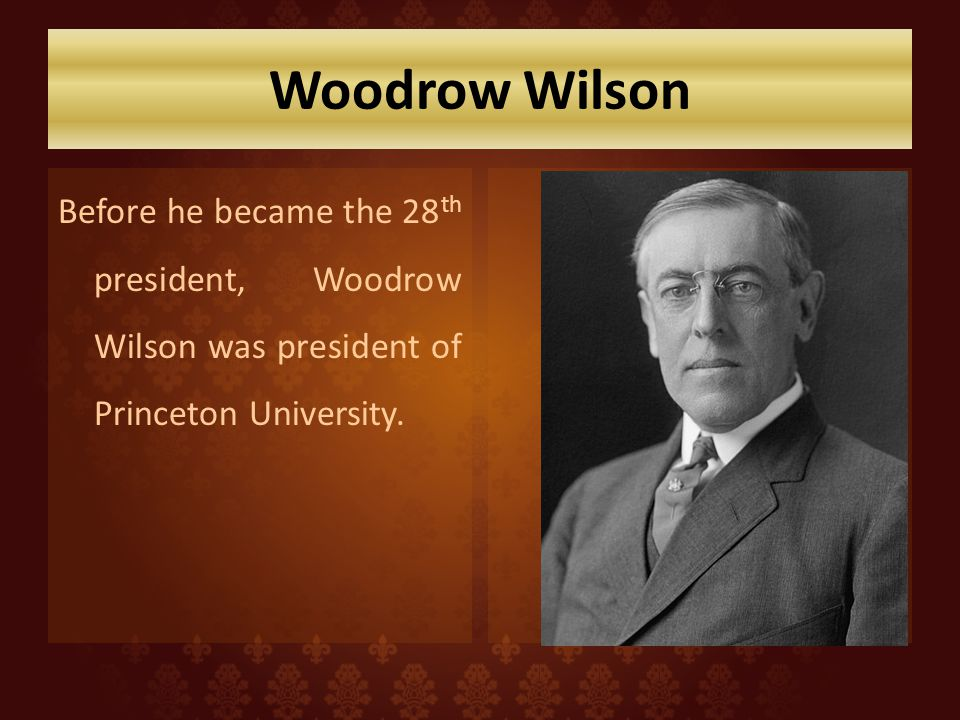 Woodrow Wilson Before he became the 28th president, Woodrow Wilson was president of Princeton University.