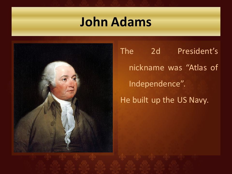 John Adams The 2d President's nickname was Atlas of Independence . He built up the US Navy.