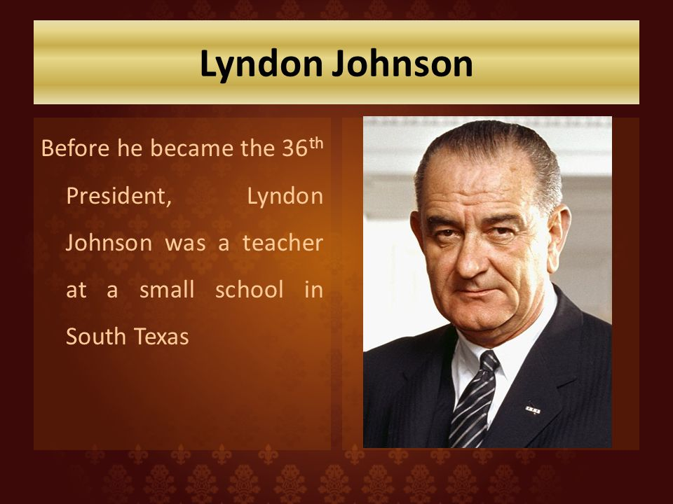 Lyndon Johnson Before he became the 36th President, Lyndon Johnson was a teacher at a small school in South Texas.