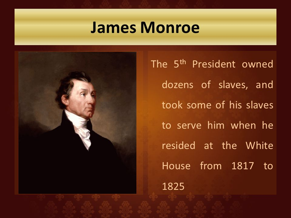James Monroe The 5th President owned dozens of slaves, and took some of his slaves to serve him when he resided at the White House from 1817 to 1825.