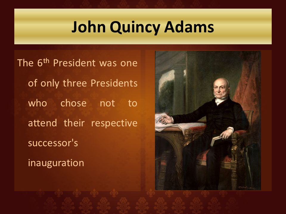 John Quincy Adams The 6th President was one of only three Presidents who chose not to attend their respective successor s inauguration.