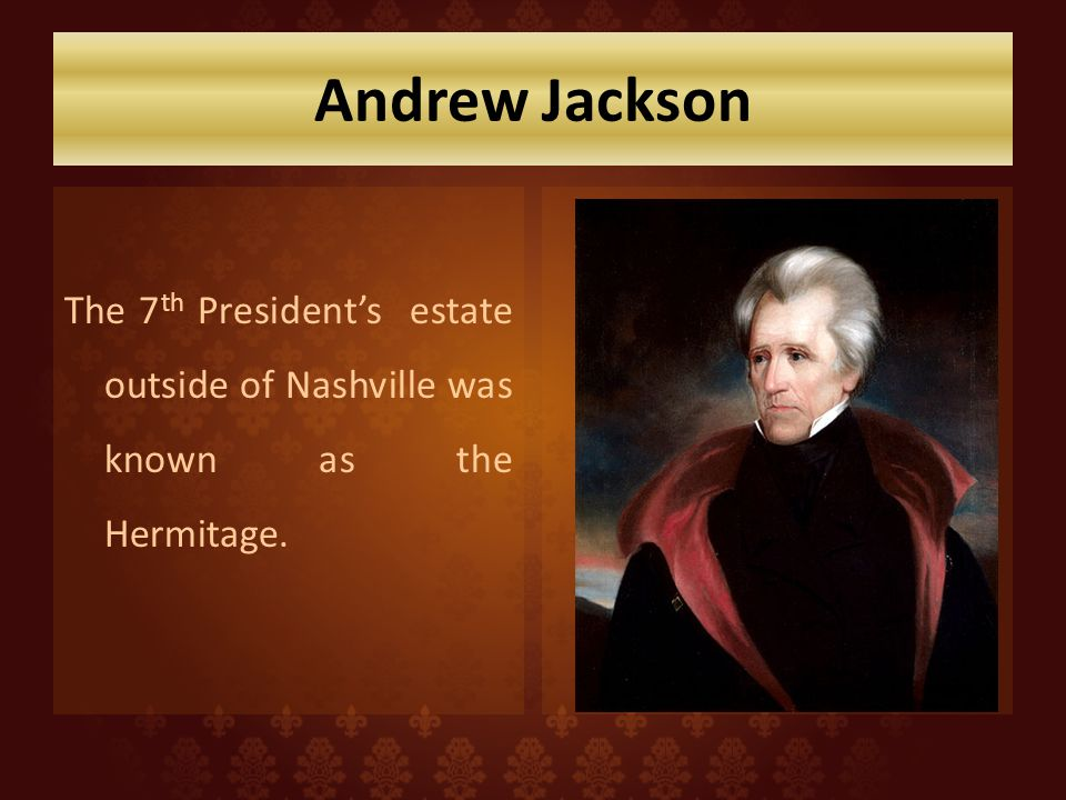 Andrew Jackson The 7th President's estate outside of Nashville was known as the Hermitage.