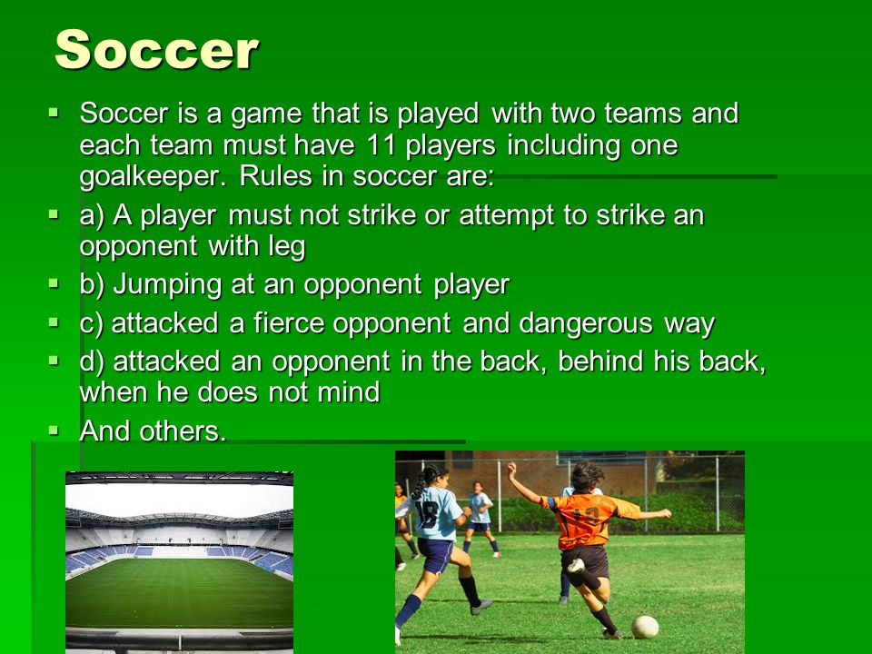 Soccer Soccer is a game that is played with two teams and each team must have 11 players including one goalkeeper. Rules in soccer are: