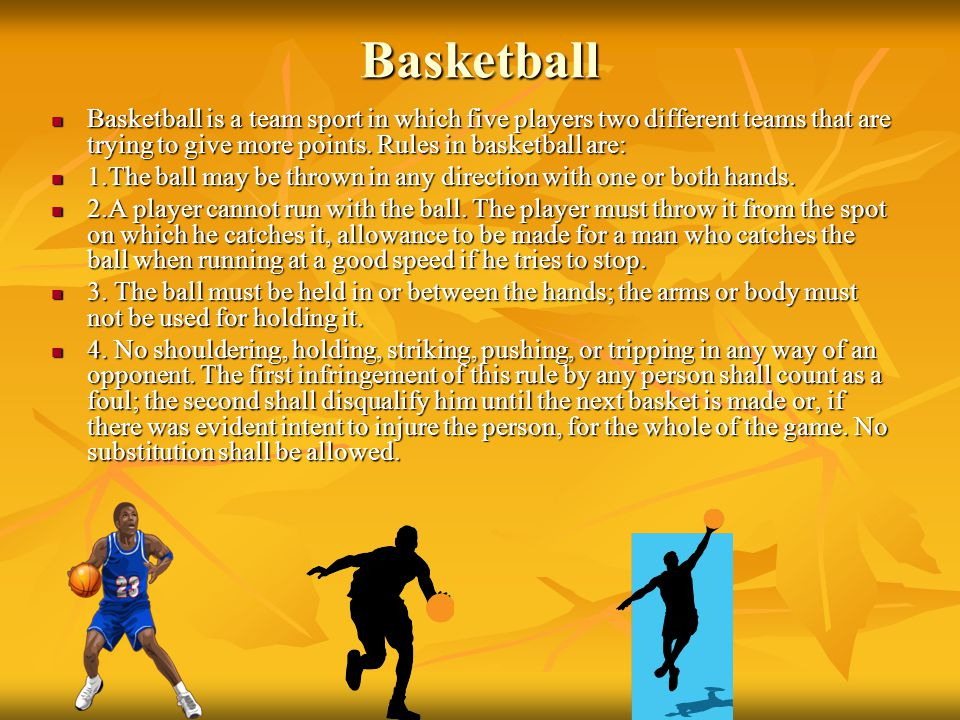 Basketball Basketball is a team sport in which five players two different teams that are trying to give more points. Rules in basketball are: