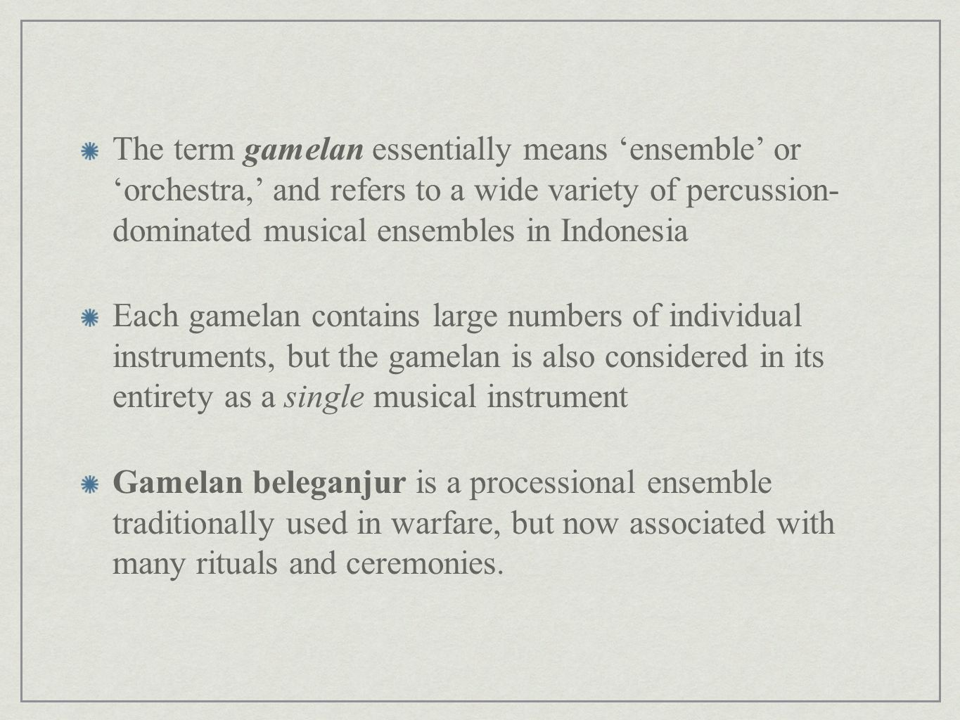 The term gamelan essentially means 'ensemble' or 'orchestra,' and refers to a wide variety of percussion- dominated musical ensembles in Indonesia