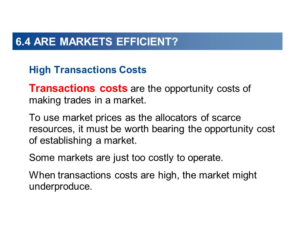 6.4 ARE MARKETS EFFICIENT High Transactions Costs. Transactions costs are the opportunity costs of making trades in a market.