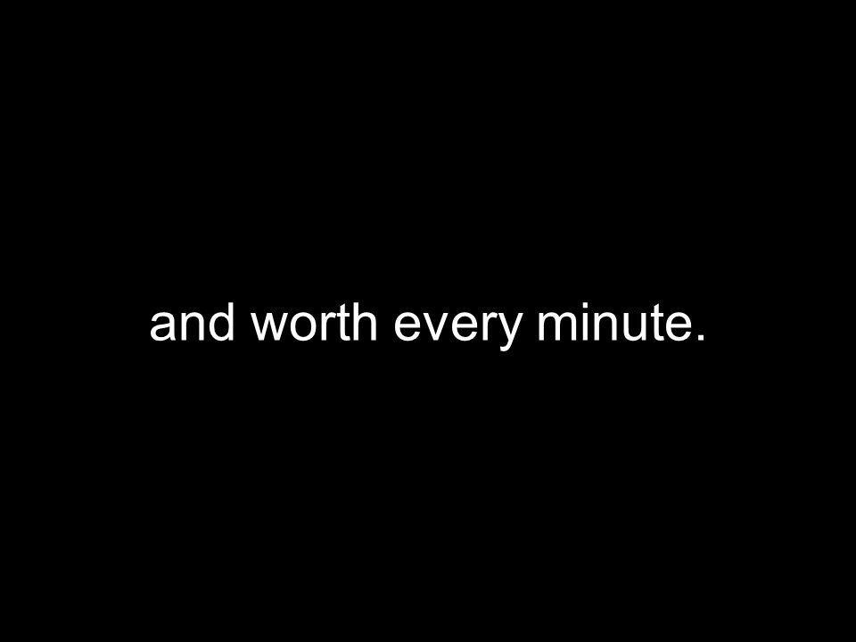and worth every minute.