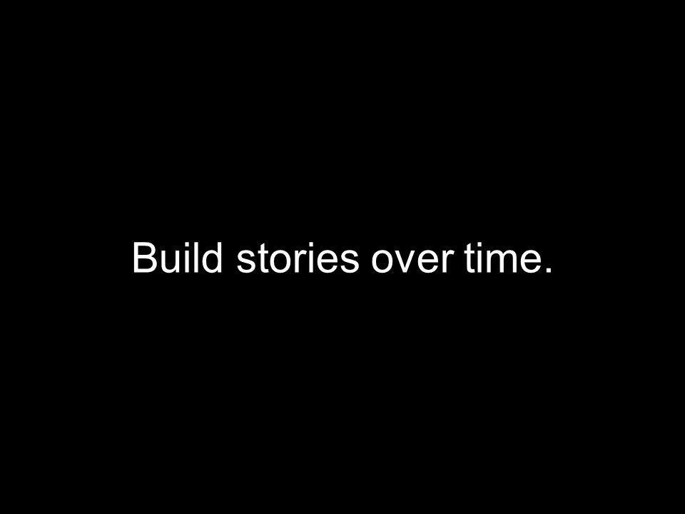 Build stories over time.