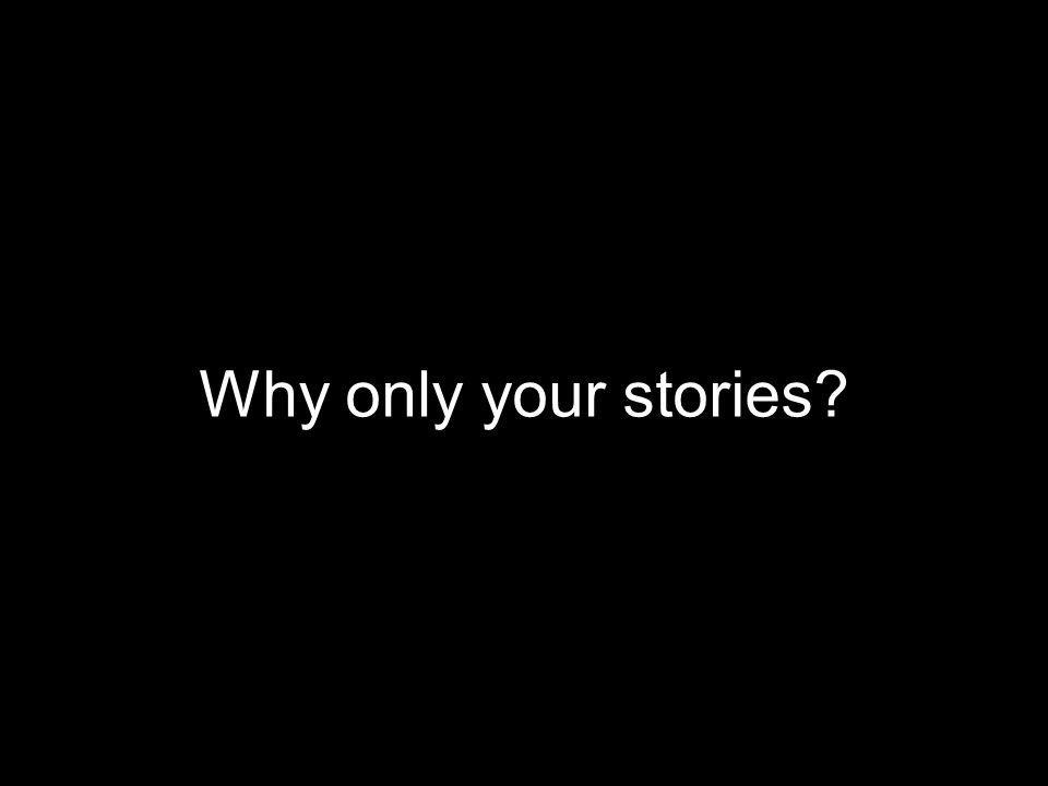 Why only your stories