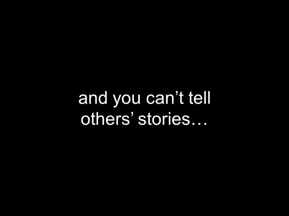 and you can't tell others' stories…