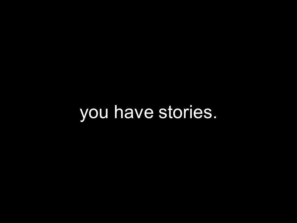 you have stories.
