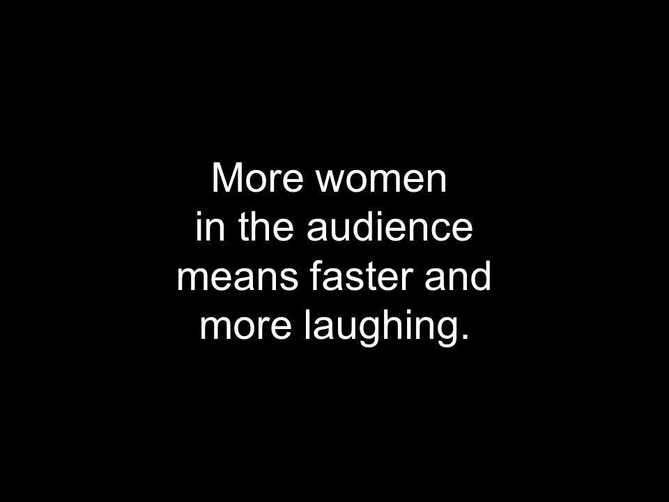 More women in the audience means faster and more laughing.