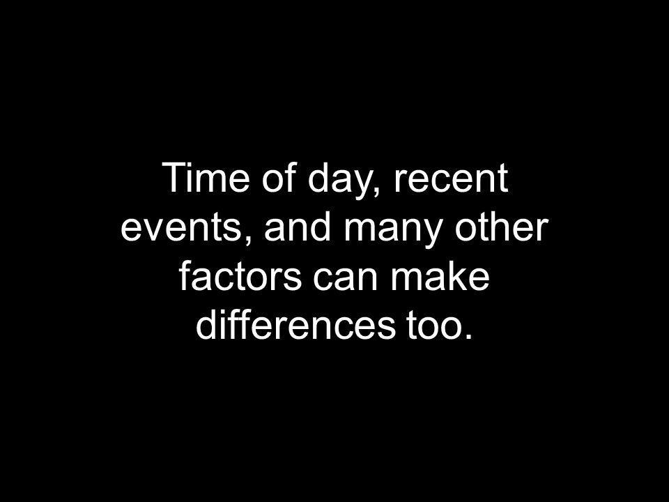 Time of day, recent events, and many other factors can make differences too.