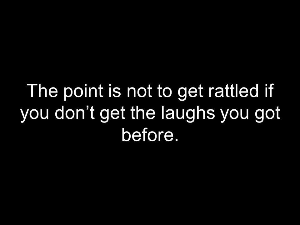 The point is not to get rattled if you don't get the laughs you got before.