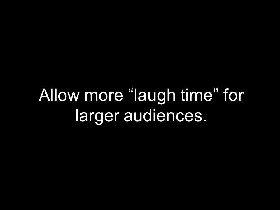 Allow more laugh time for larger audiences.