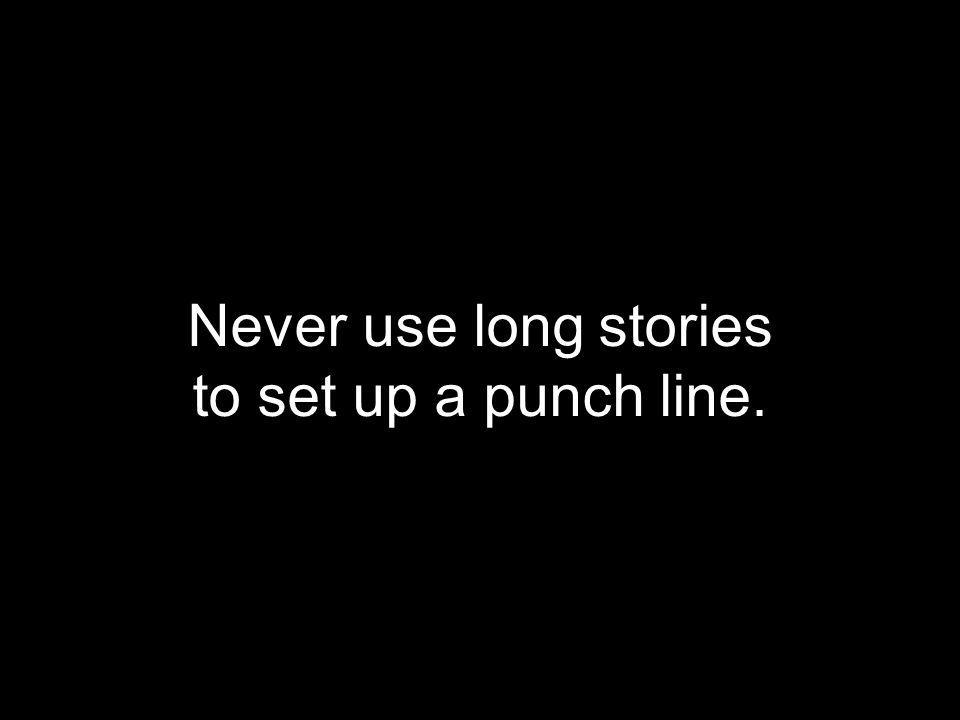 Never use long stories to set up a punch line.