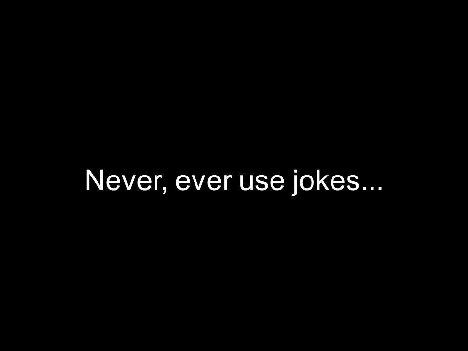 Never, ever use jokes...