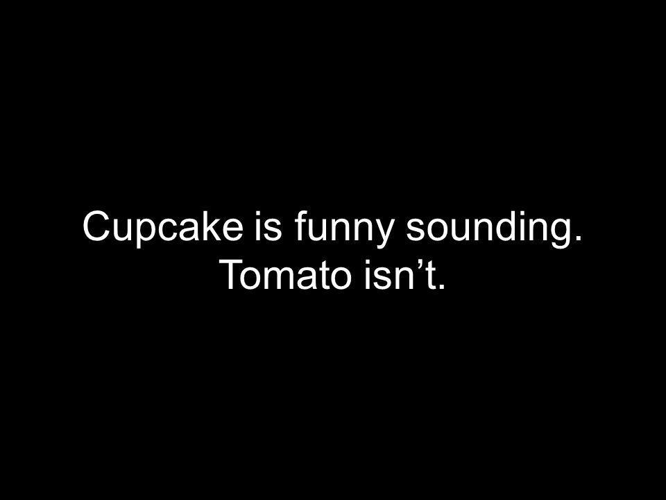 Cupcake is funny sounding.