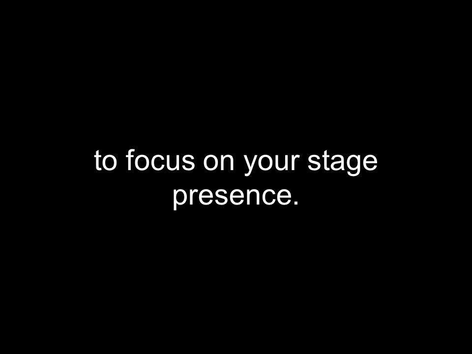 to focus on your stage presence. Never force or inject humor.
