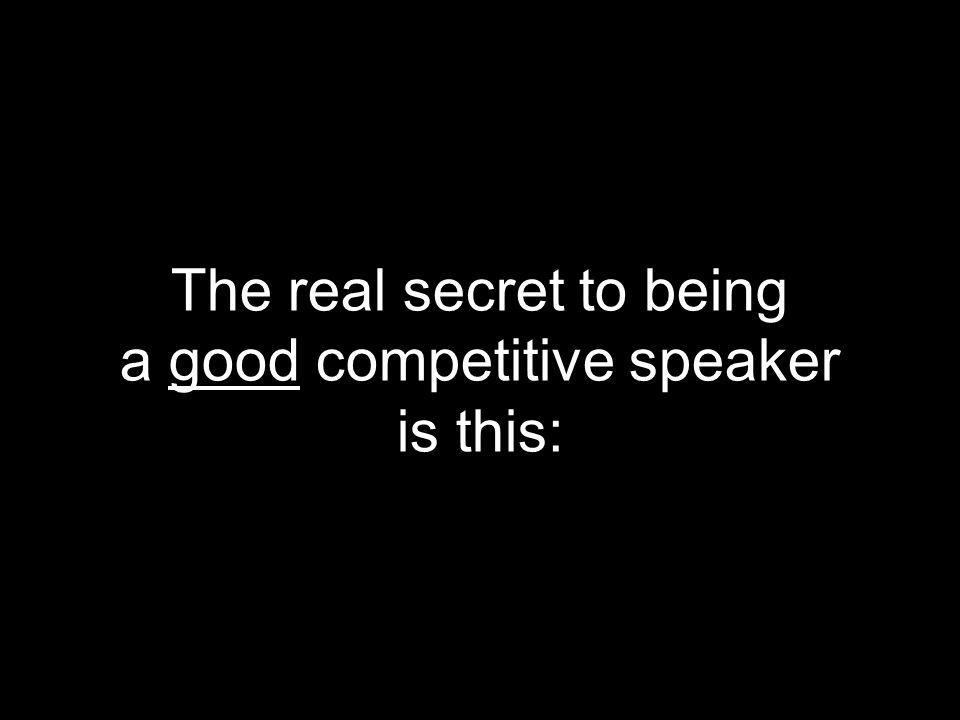 The real secret to being a good competitive speaker is this: