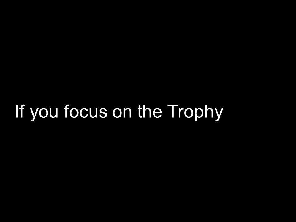 If you focus on the Trophy